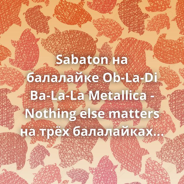 Sabaton на балалайке Ob-La-Di Ba-La-La Metallica - Nothing else matters на трёх балалайках Группа