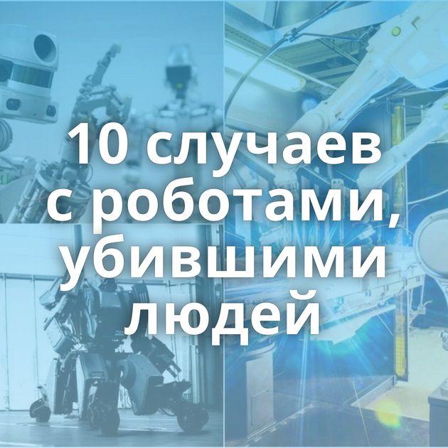 10случаев сроботами, убившими людей