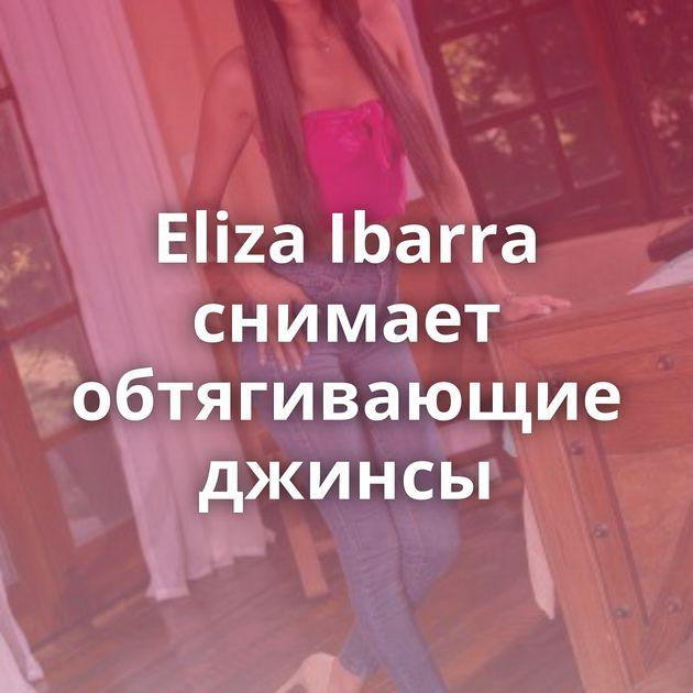 Eliza Ibarra снимает обтягивающие джинсы