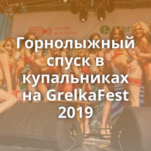 Горнолыжный спуск в купальниках на GrelkaFest 2019