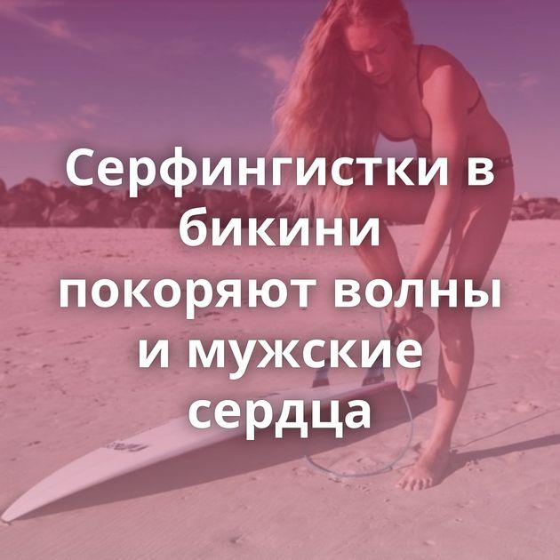 Серфингистки в бикини покоряют волны и мужские сердца