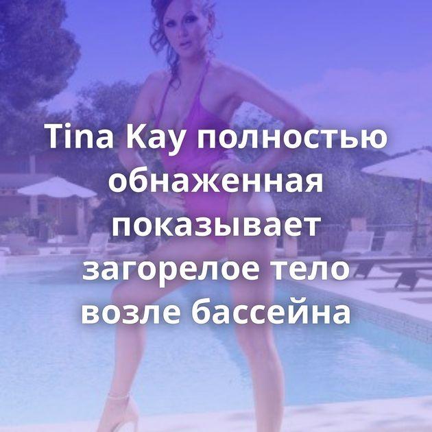Tina Kay полностью обнаженная показывает загорелое тело возле бассейна