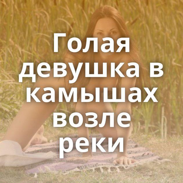 Голая девушка в камышах возле реки