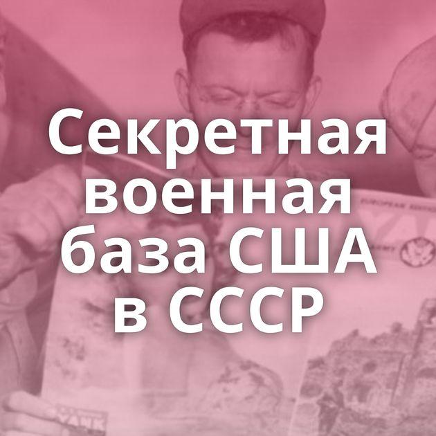 Секретная военная база США в СССР