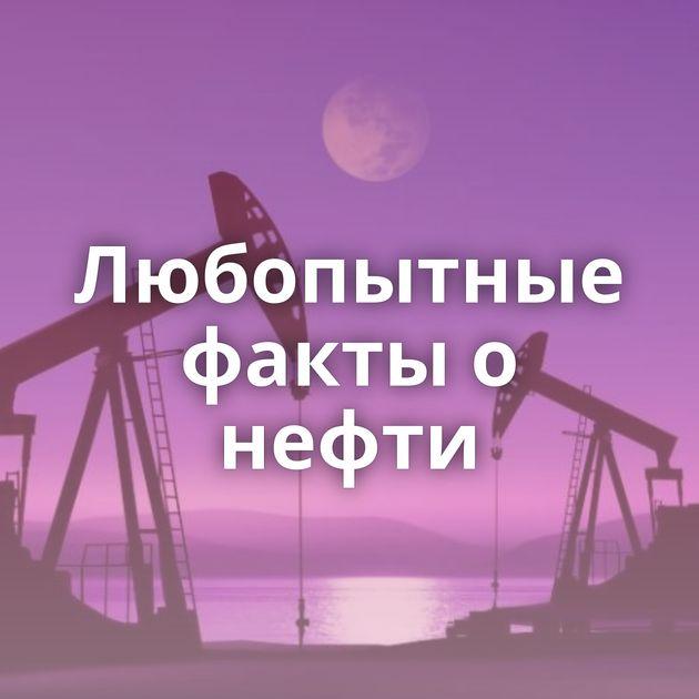 Любопытные факты о нефти