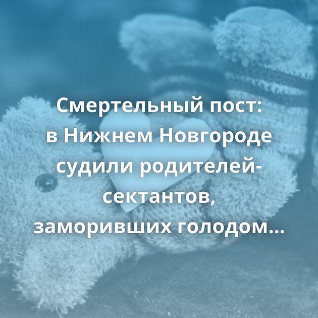 Смертельный пост: вНижнем Новгороде судили родителей-сектантов, заморивших голодом ребенка