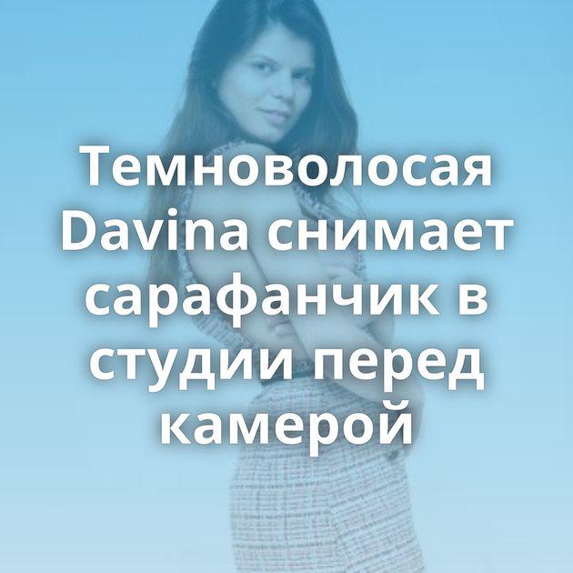 Темноволосая Davina снимает сарафанчик в студии перед камерой
