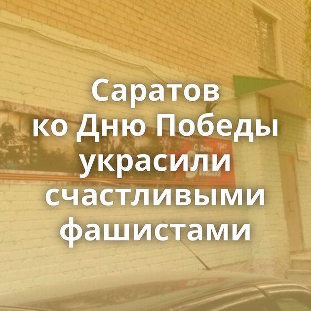 Саратов коДнюПобеды украсили счастливыми фашистами