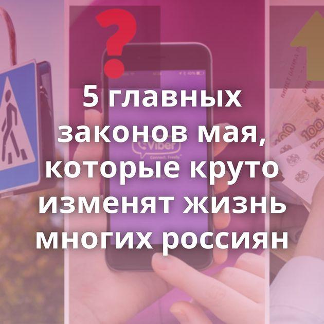 5главных законов мая, которые круто изменят жизнь многих россиян