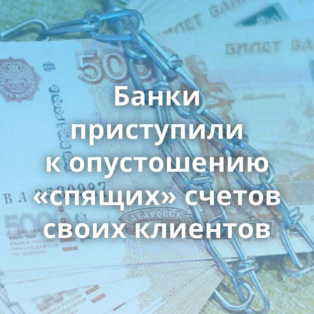 Банки приступили копустошению «спящих» счетов своих клиентов