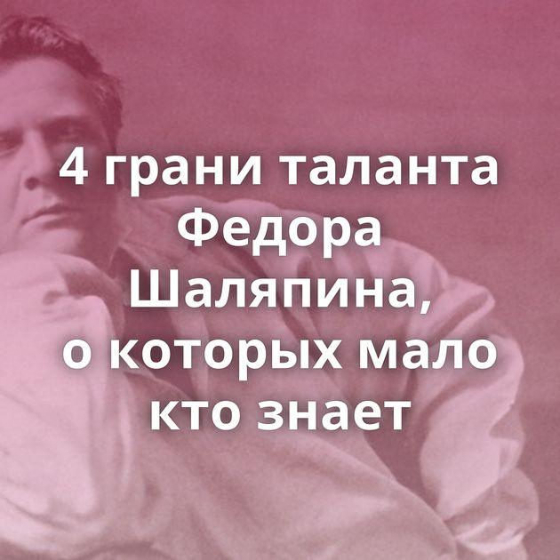 4грани таланта Федора Шаляпина, окоторых мало ктознает