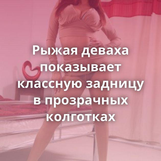 Рыжая деваха показывает классную задницу в прозрачных колготках