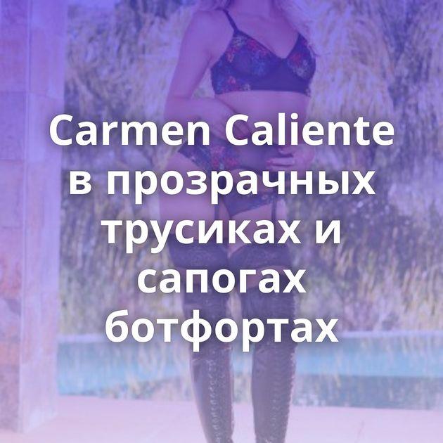 Carmen Caliente в прозрачных трусиках и сапогах ботфортах