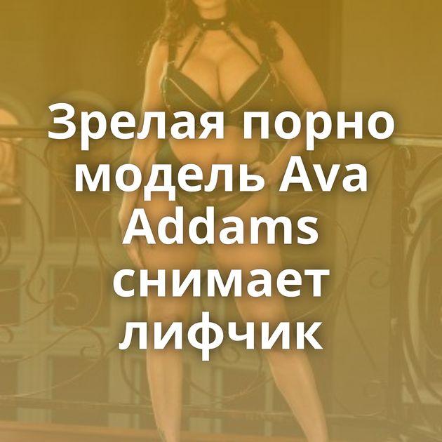 Зрелая порно модель Ava Addams снимает лифчик