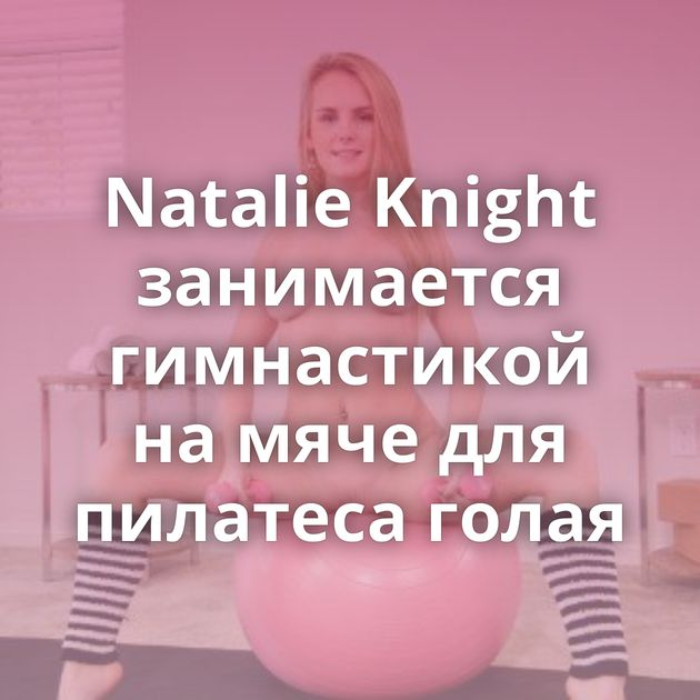 Natalie Knight занимается гимнастикой на мяче для пилатеса голая