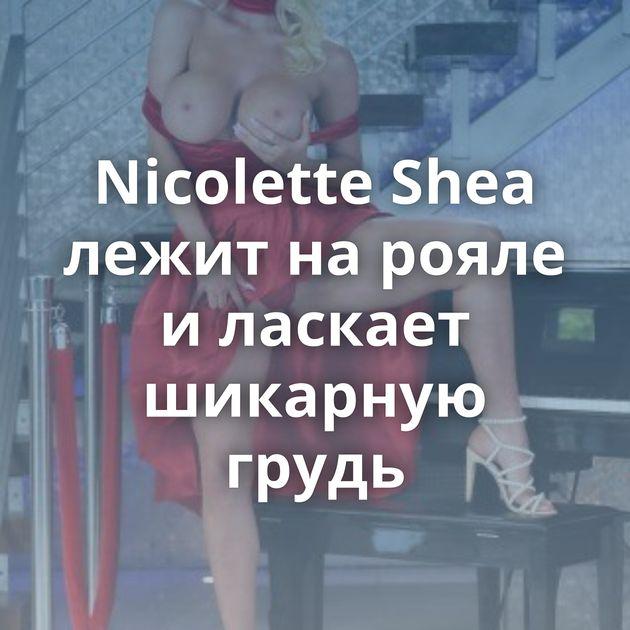 Nicolette Shea лежит на рояле и ласкает шикарную грудь