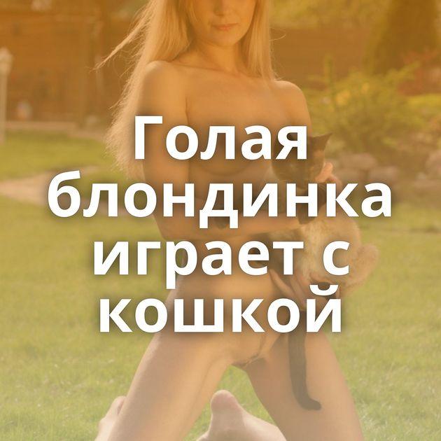 Голая блондинка играет с кошкой