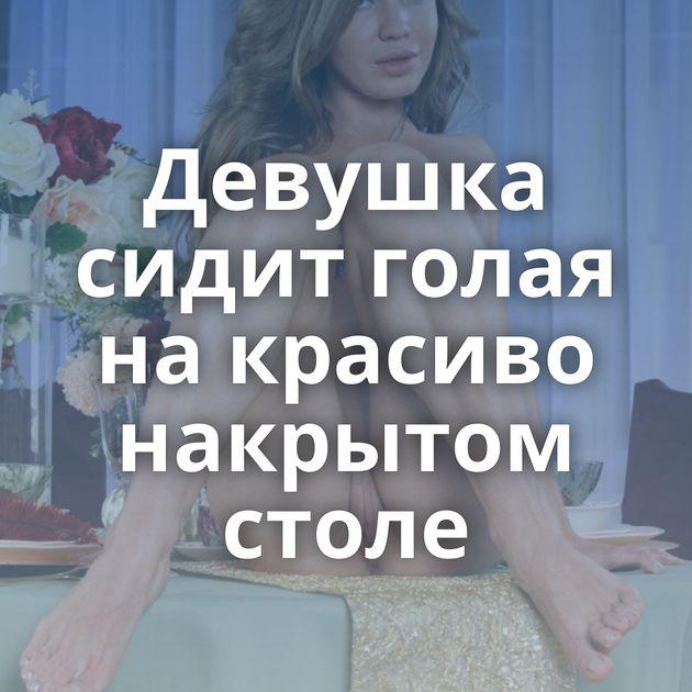 Девушка сидит голая на красиво накрытом столе