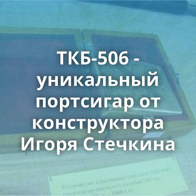 ТКБ-506 - уникальный портсигар от конструктора Игоря Стечкина