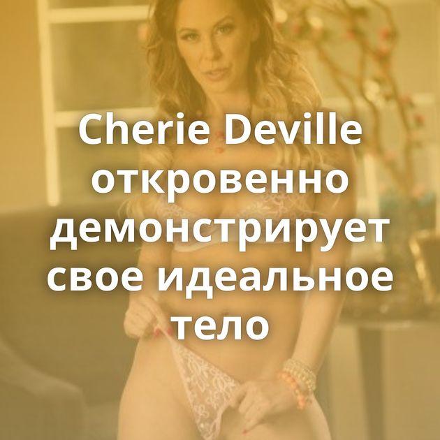 Cherie Deville откровенно демонстрирует свое идеальное тело