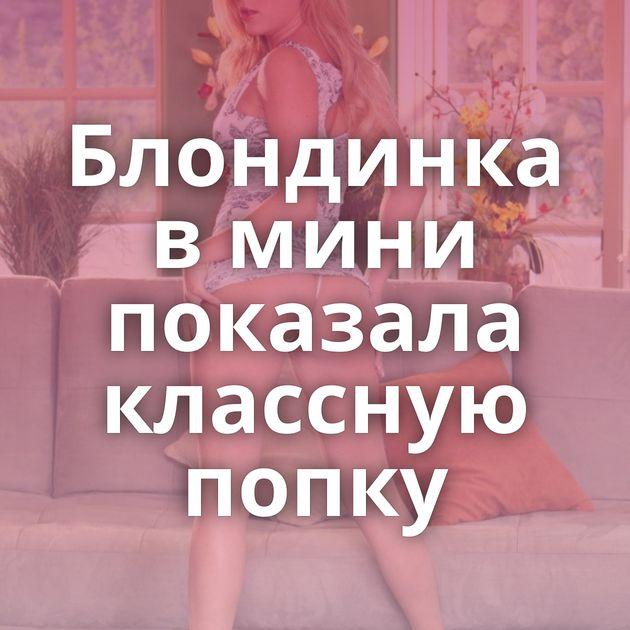 Блондинка в мини показала классную попку
