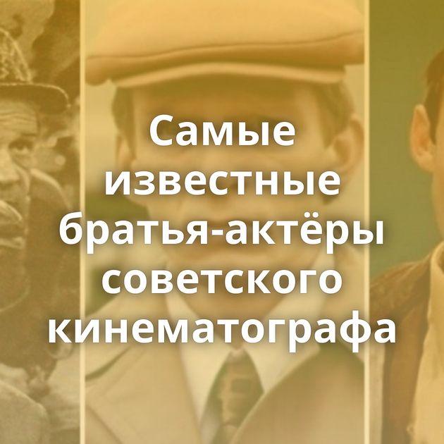 Самые известные братья-актёры советского кинематографа