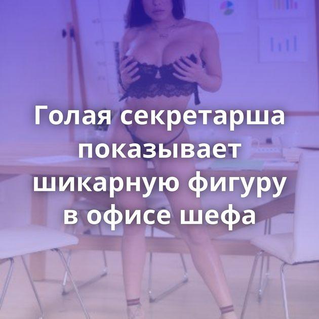 Голая секретарша показывает шикарную фигуру в офисе шефа