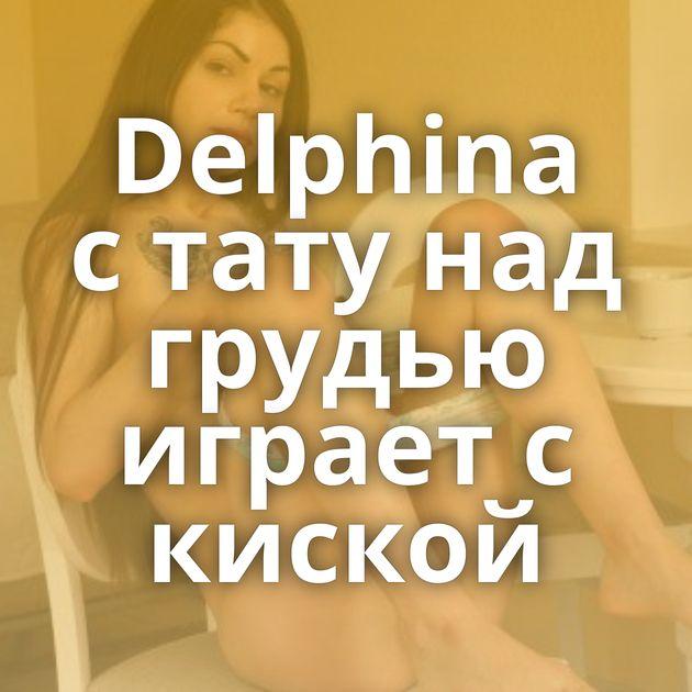 Delphina с тату над грудью играет с киской