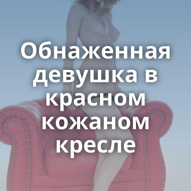 Обнаженная девушка в красном кожаном кресле