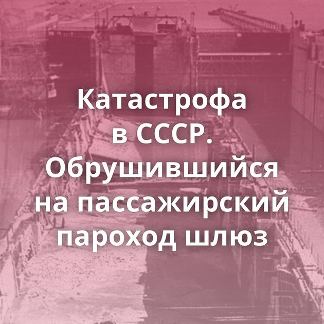 Катастрофа вСССР. Обрушившийся напассажирский пароход шлюз