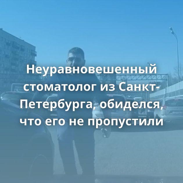 Неуравновешенный стоматолог изСанкт-Петербурга, обиделся, чтоегонепропустили