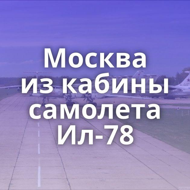 Москва изкабины самолета Ил-78