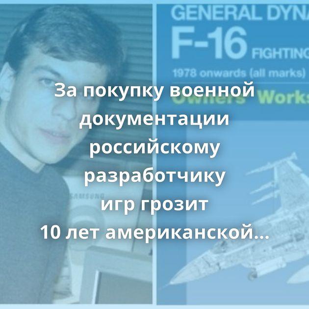 Запокупку военной документации российскому разработчику игргрозит 10летамериканской тюрьмы