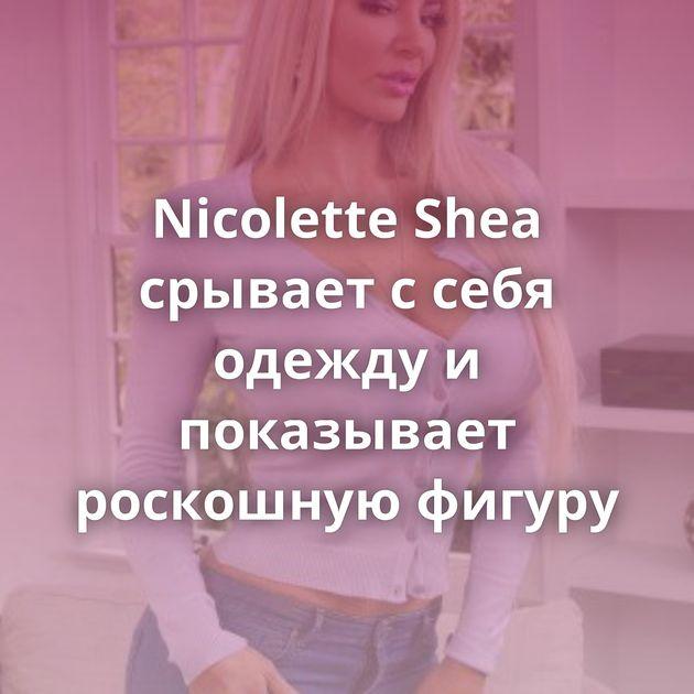 Nicolette Shea срывает с себя одежду и показывает роскошную фигуру