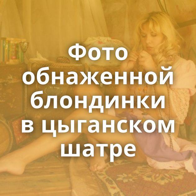 Фото обнаженной блондинки в цыганском шатре