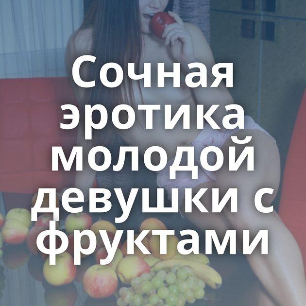 Сочная эротика молодой девушки с фруктами