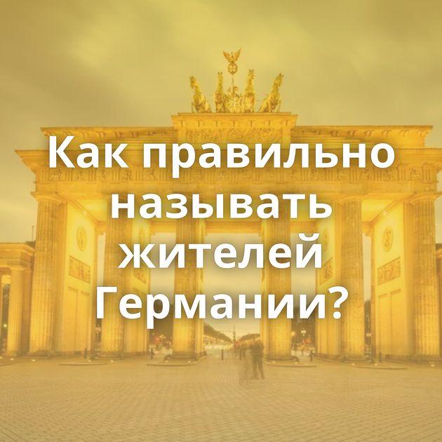 Какправильно называть жителей Германии?