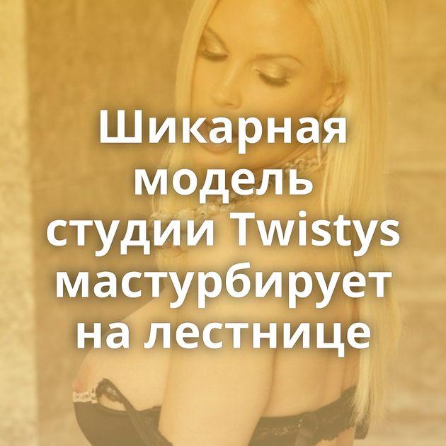Шикарная модель студии Twistys мастурбирует на лестнице