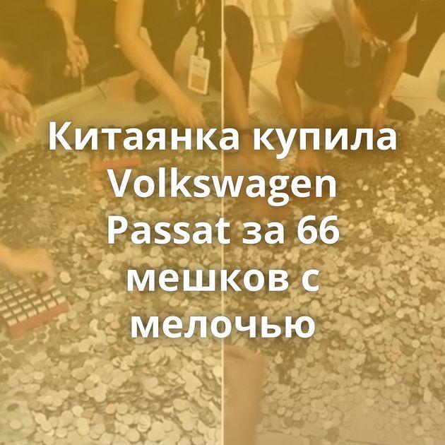 Китаянка купила Volkswagen Passat за 66 мешков с мелочью