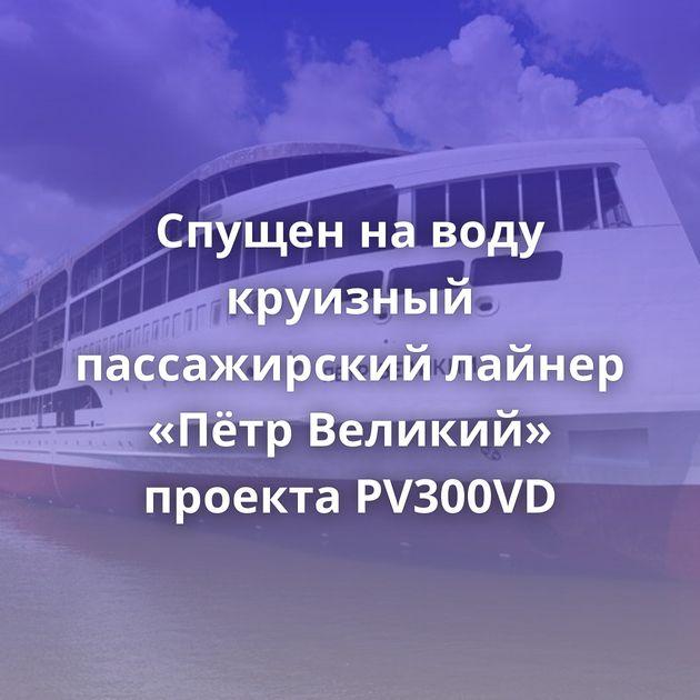 Спущен наводу круизный пассажирский лайнер «Пётр Великий» проекта PV300VD