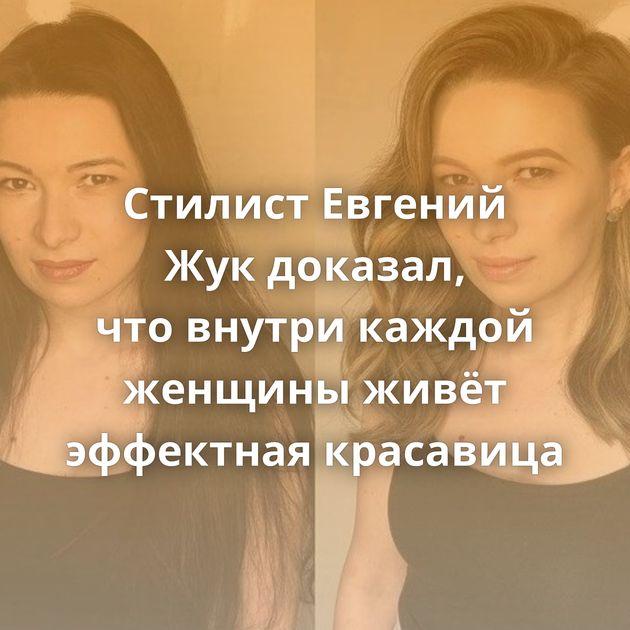 Стилист Евгений Жукдоказал, чтовнутри каждой женщины живёт эффектная красавица