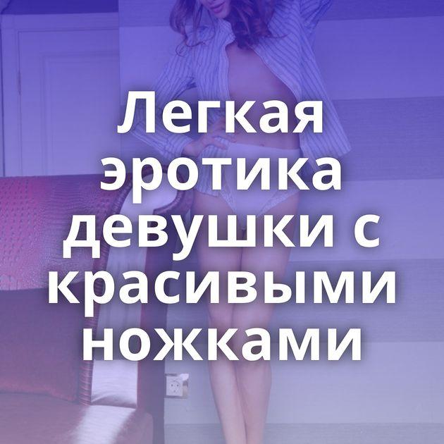 Легкая эротика девушки с красивыми ножками