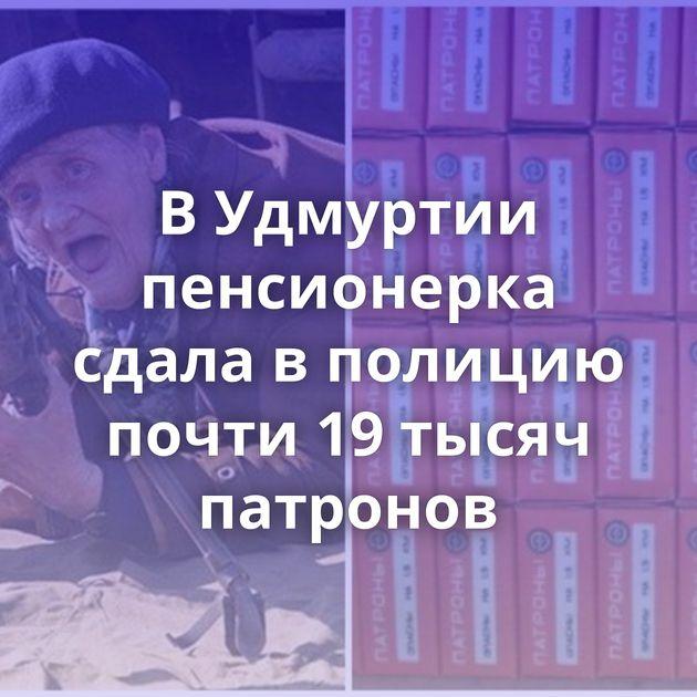 ВУдмуртии пенсионерка сдала вполицию почти 19тысяч патронов