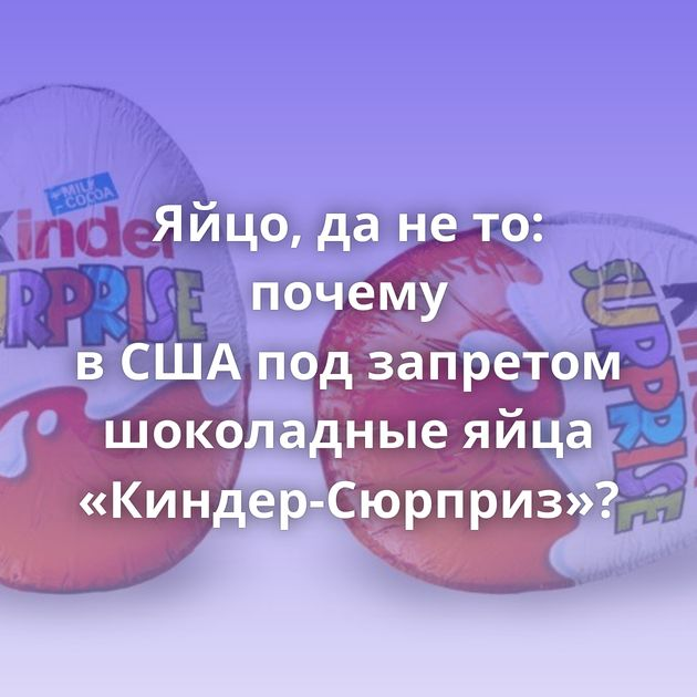 Яйцо, дането: почему вСШАподзапретом шоколадные яйца «Киндер-Сюрприз»?