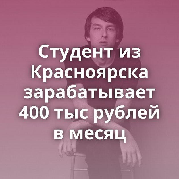Студент из Красноярска зарабатывает 400 тыс рублей в месяц