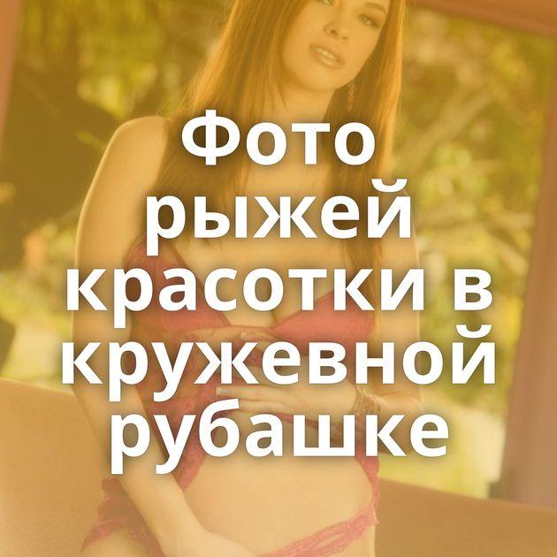 Фото рыжей красотки в кружевной рубашке