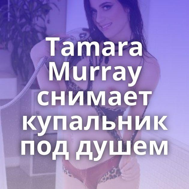 Tamara Murray снимает купальник под душем
