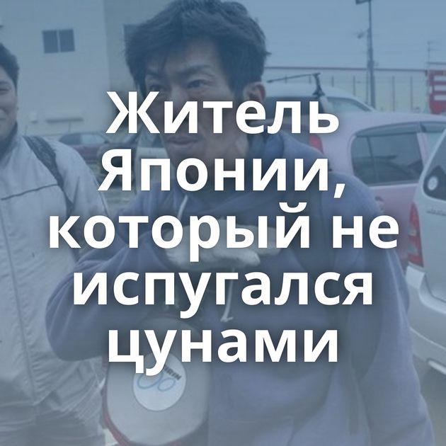 Житель Японии, который не испугался цунами