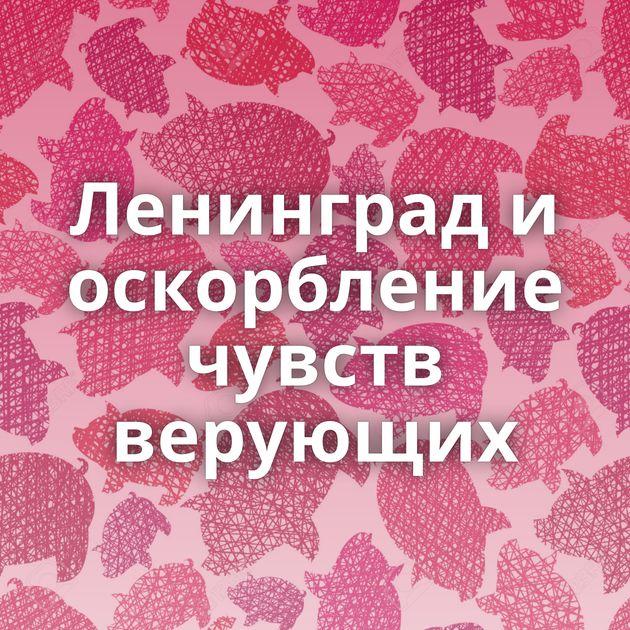 Ленинград и оскорбление чувств верующих