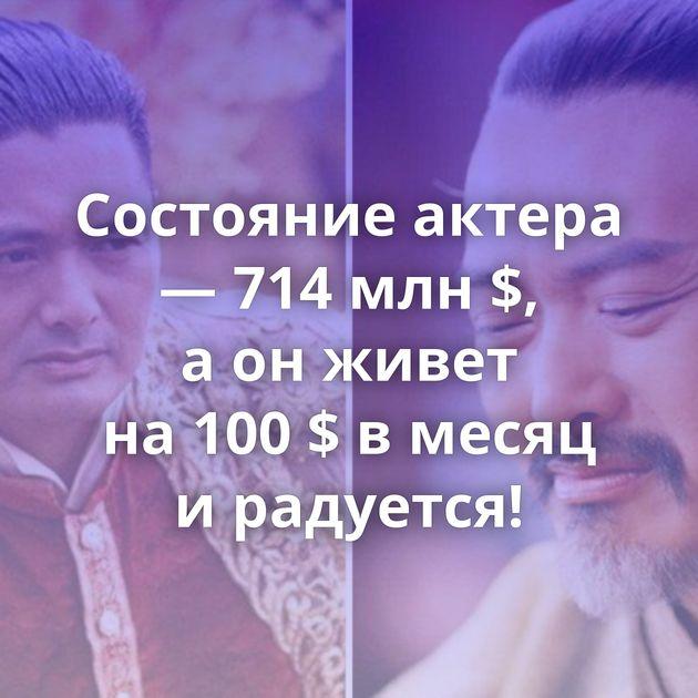 Состояние актера — 714млн$, аонживет на100$ вмесяц ирадуется!